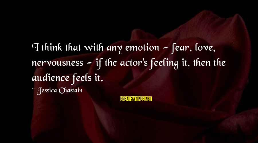 Emotion Love Sayings By Jessica Chastain: I think that with any emotion - fear, love, nervousness - if the actor's feeling