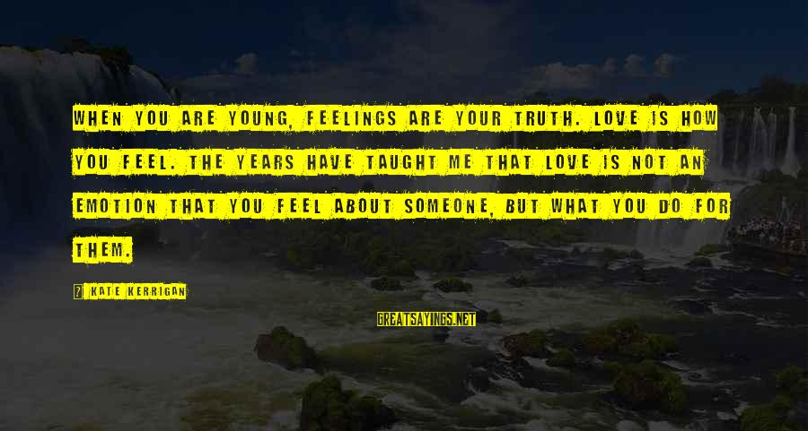 Emotion Love Sayings By Kate Kerrigan: When you are young, feelings are your truth. Love is how you feel. The years