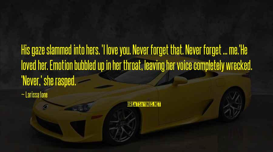 Emotion Love Sayings By Larissa Ione: His gaze slammed into hers. 'I love you. Never forget that. Never forget ... me.'He