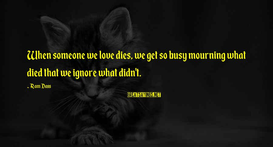 Emotion Love Sayings By Ram Dass: When someone we love dies, we get so busy mourning what died that we ignore