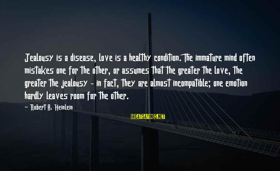 Emotion Love Sayings By Robert A. Heinlein: Jealousy is a disease, love is a healthy condition. The immature mind often mistakes one