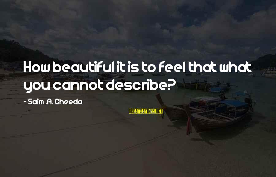 Emotion Love Sayings By Saim .A. Cheeda: How beautiful it is to feel that what you cannot describe?