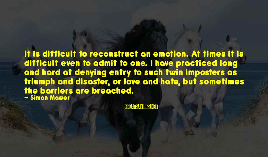 Emotion Love Sayings By Simon Mawer: It is difficult to reconstruct an emotion. At times it is difficult even to admit