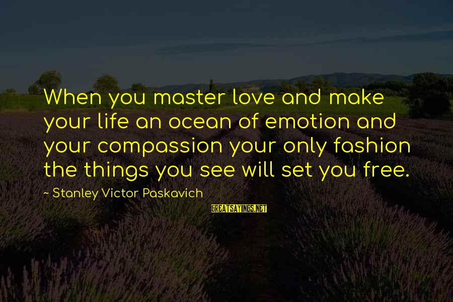 Emotion Love Sayings By Stanley Victor Paskavich: When you master love and make your life an ocean of emotion and your compassion