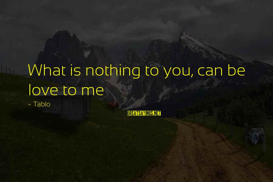 Emotion Love Sayings By Tablo: What is nothing to you, can be love to me
