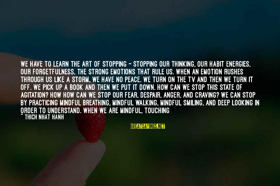 Emotion Love Sayings By Thich Nhat Hanh: We have to learn the art of stopping - stopping our thinking, our habit energies,