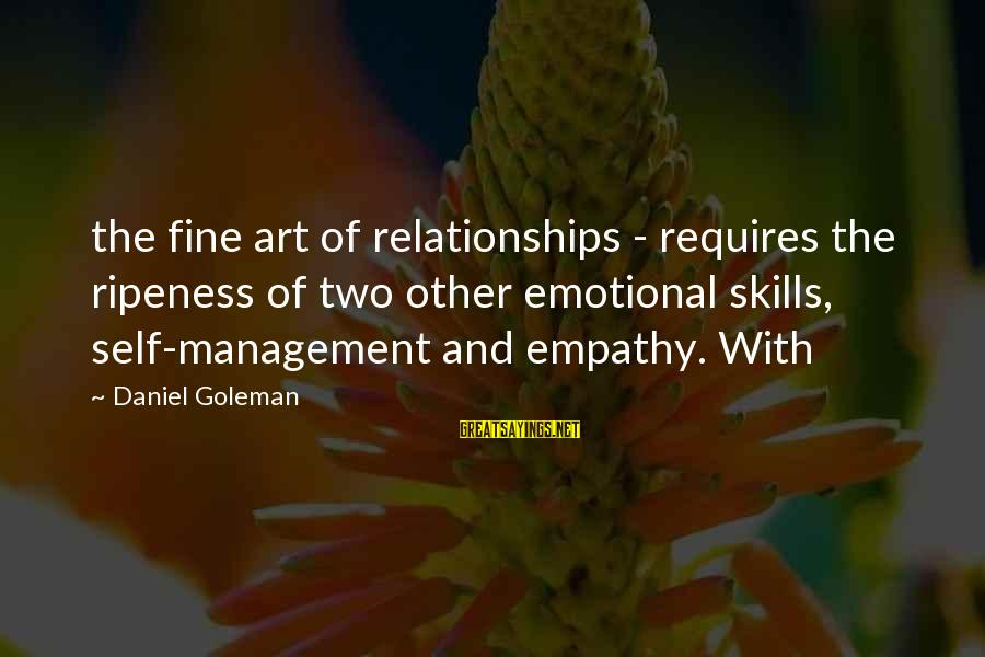 Emotional Management Sayings By Daniel Goleman: the fine art of relationships - requires the ripeness of two other emotional skills, self-management
