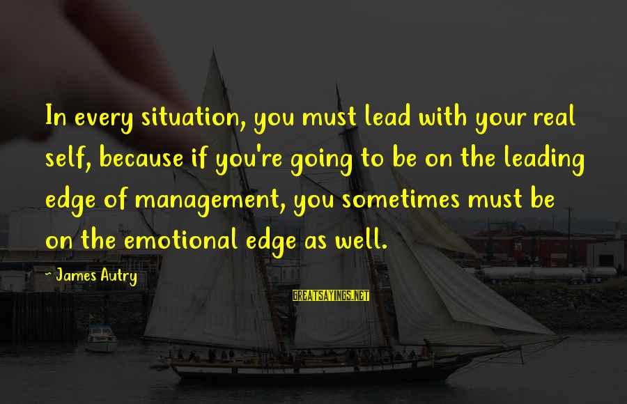 Emotional Management Sayings By James Autry: In every situation, you must lead with your real self, because if you're going to