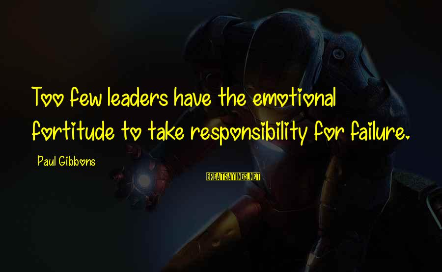 Emotional Management Sayings By Paul Gibbons: Too few leaders have the emotional fortitude to take responsibility for failure.