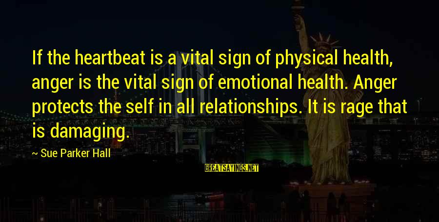 Emotional Management Sayings By Sue Parker Hall: If the heartbeat is a vital sign of physical health, anger is the vital sign