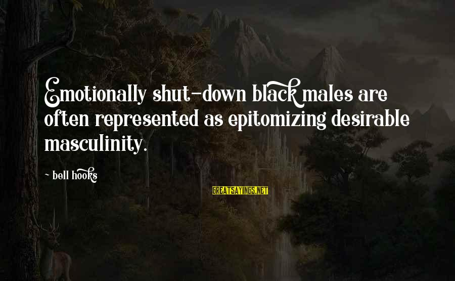 Emotionally Down Sayings By Bell Hooks: Emotionally shut-down black males are often represented as epitomizing desirable masculinity.