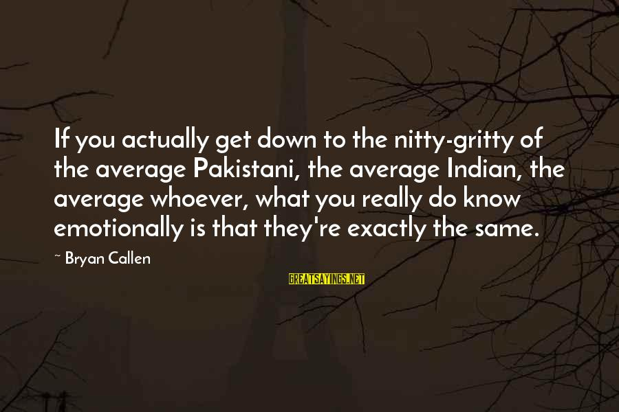 Emotionally Down Sayings By Bryan Callen: If you actually get down to the nitty-gritty of the average Pakistani, the average Indian,