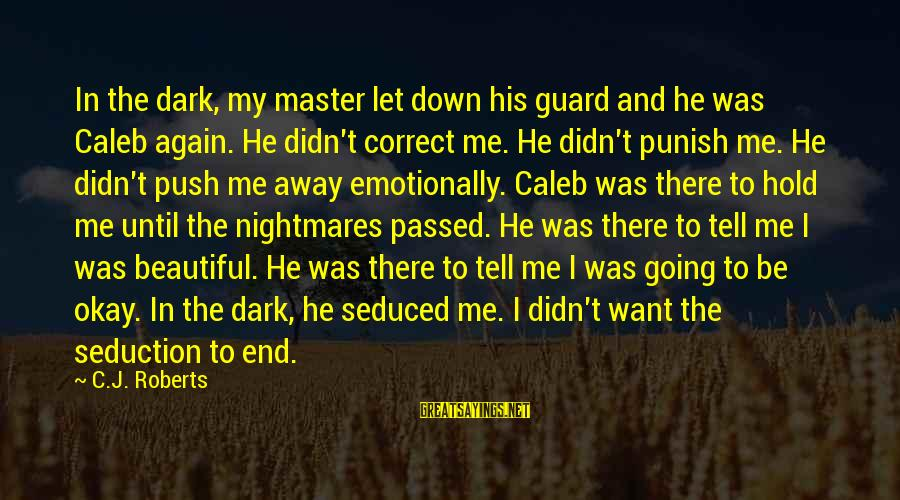 Emotionally Down Sayings By C.J. Roberts: In the dark, my master let down his guard and he was Caleb again. He