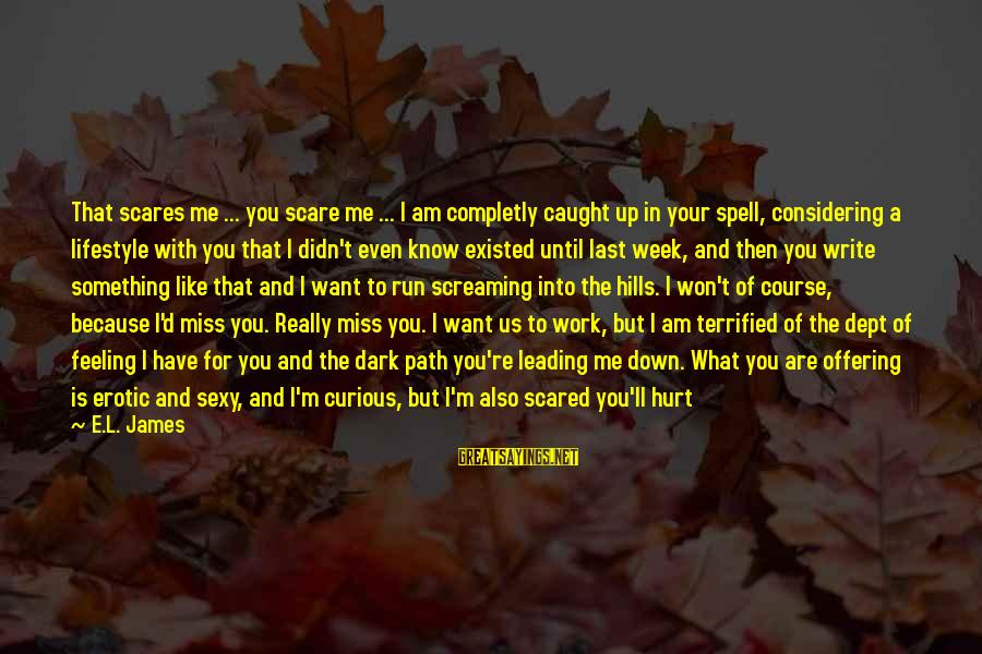 Emotionally Down Sayings By E.L. James: That scares me ... you scare me ... I am completly caught up in your