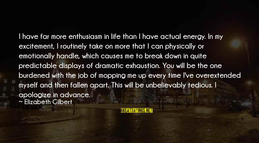 Emotionally Down Sayings By Elizabeth Gilbert: I have far more enthusiasm in life than I have actual energy. In my excitement,