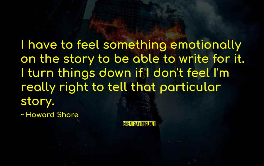 Emotionally Down Sayings By Howard Shore: I have to feel something emotionally on the story to be able to write for