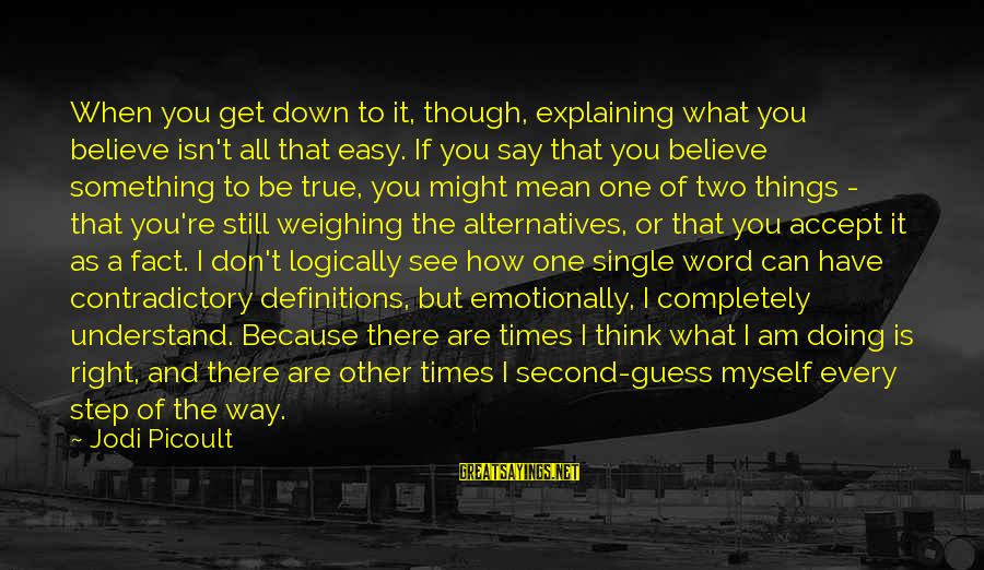 Emotionally Down Sayings By Jodi Picoult: When you get down to it, though, explaining what you believe isn't all that easy.