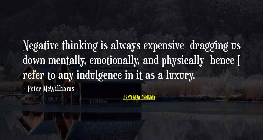 Emotionally Down Sayings By Peter McWilliams: Negative thinking is always expensive dragging us down mentally, emotionally, and physically hence I refer