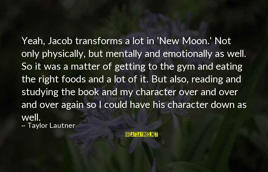 Emotionally Down Sayings By Taylor Lautner: Yeah, Jacob transforms a lot in 'New Moon.' Not only physically, but mentally and emotionally