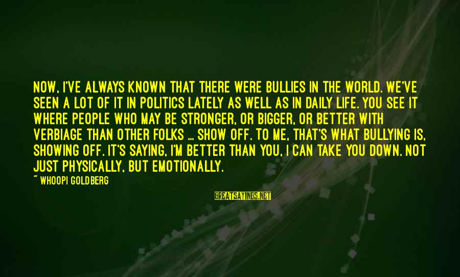 Emotionally Down Sayings By Whoopi Goldberg: Now, I've always known that there were bullies in the world. We've seen a lot