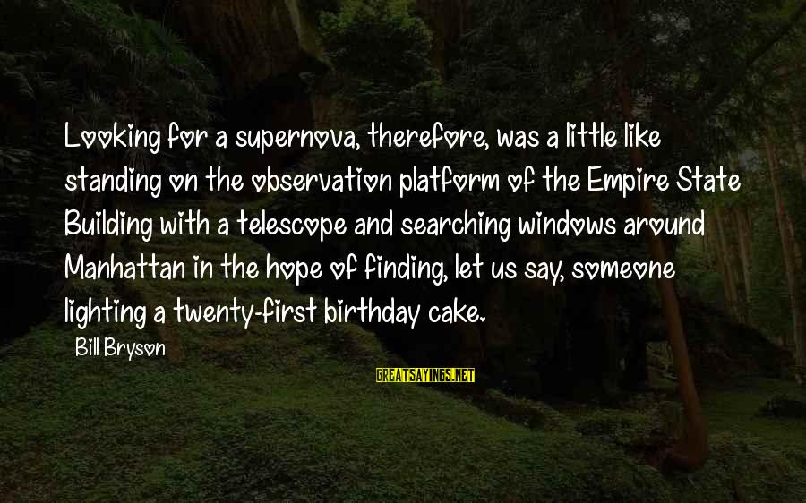 Empire Building Sayings By Bill Bryson: Looking for a supernova, therefore, was a little like standing on the observation platform of