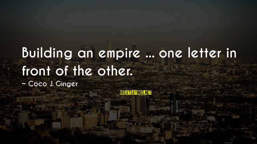 Empire Building Sayings By Coco J. Ginger: Building an empire ... one letter in front of the other.