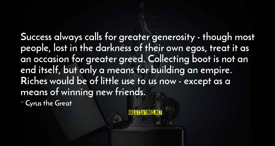 Empire Building Sayings By Cyrus The Great: Success always calls for greater generosity - though most people, lost in the darkness of