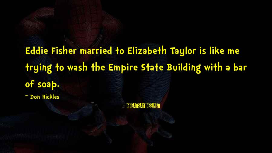 Empire Building Sayings By Don Rickles: Eddie Fisher married to Elizabeth Taylor is like me trying to wash the Empire State