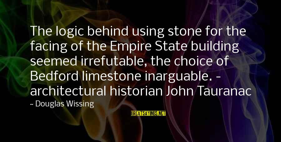 Empire Building Sayings By Douglas Wissing: The logic behind using stone for the facing of the Empire State building seemed irrefutable,