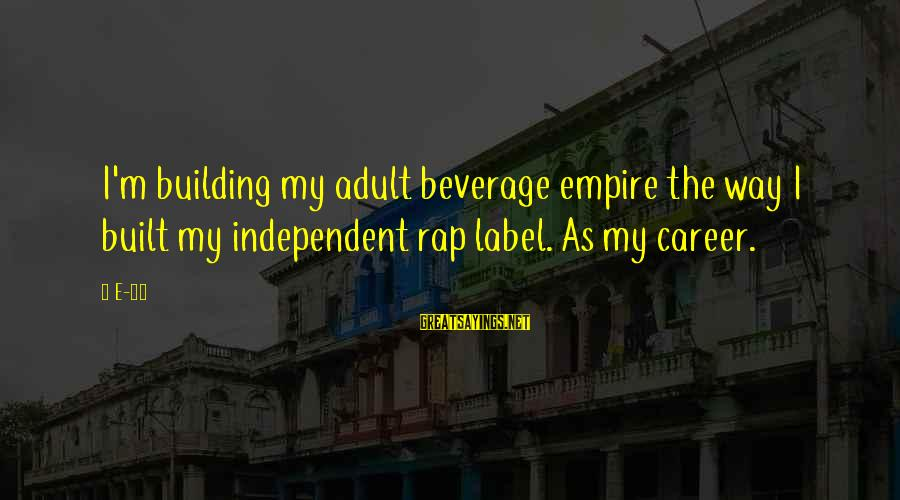 Empire Building Sayings By E-40: I'm building my adult beverage empire the way I built my independent rap label. As
