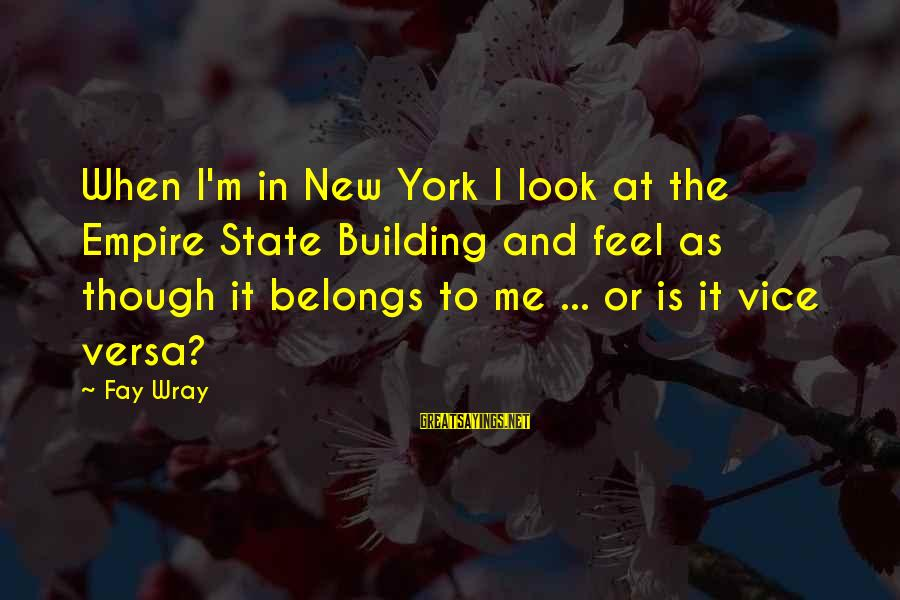 Empire Building Sayings By Fay Wray: When I'm in New York I look at the Empire State Building and feel as