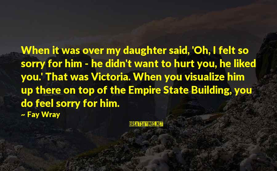 Empire Building Sayings By Fay Wray: When it was over my daughter said, 'Oh, I felt so sorry for him -