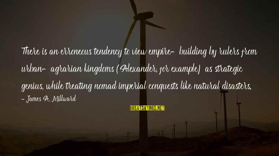 Empire Building Sayings By James A. Millward: There is an erroneous tendency to view empire-building by rulers from urban-agrarian kingdoms (Alexander, for