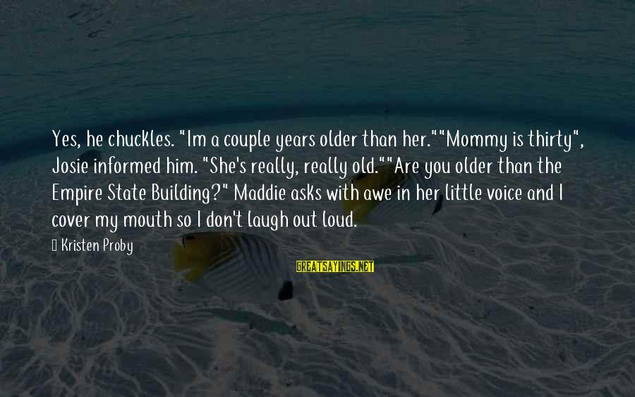 """Empire Building Sayings By Kristen Proby: Yes, he chuckles. """"Im a couple years older than her.""""""""Mommy is thirty"""", Josie informed him."""