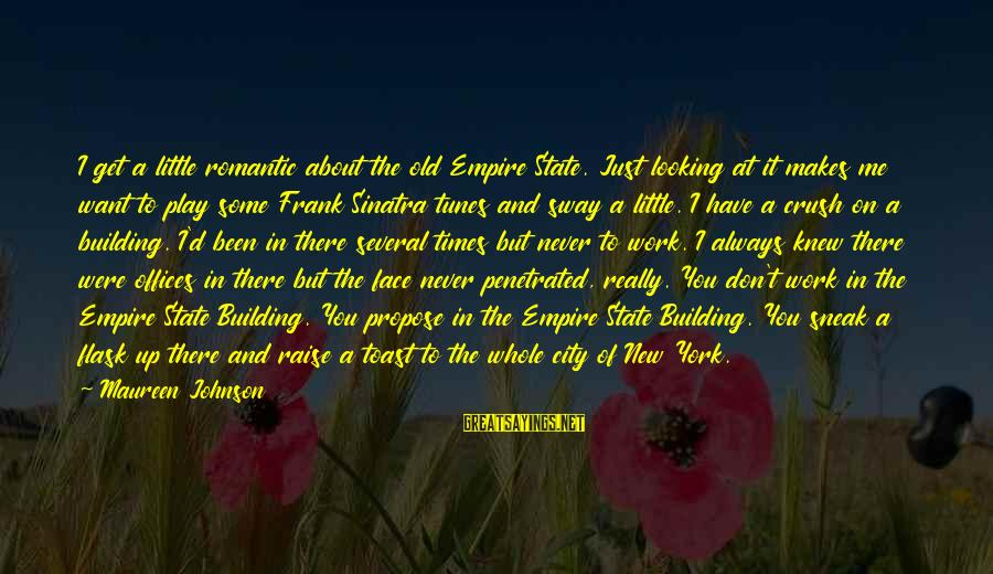 Empire Building Sayings By Maureen Johnson: I get a little romantic about the old Empire State. Just looking at it makes