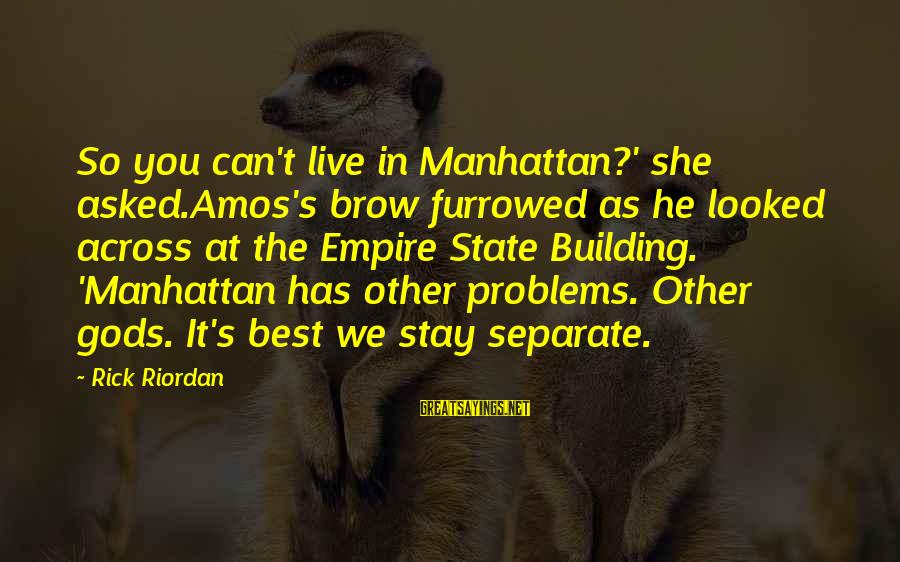 Empire Building Sayings By Rick Riordan: So you can't live in Manhattan?' she asked.Amos's brow furrowed as he looked across at