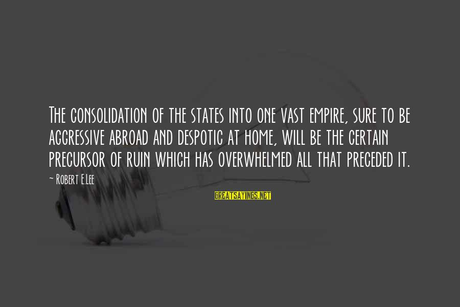 Empire Building Sayings By Robert E.Lee: The consolidation of the states into one vast empire, sure to be aggressive abroad and