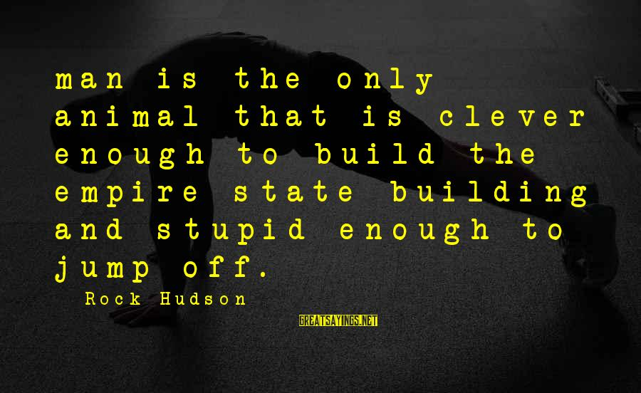 Empire Building Sayings By Rock Hudson: man is the only animal that is clever enough to build the empire state building