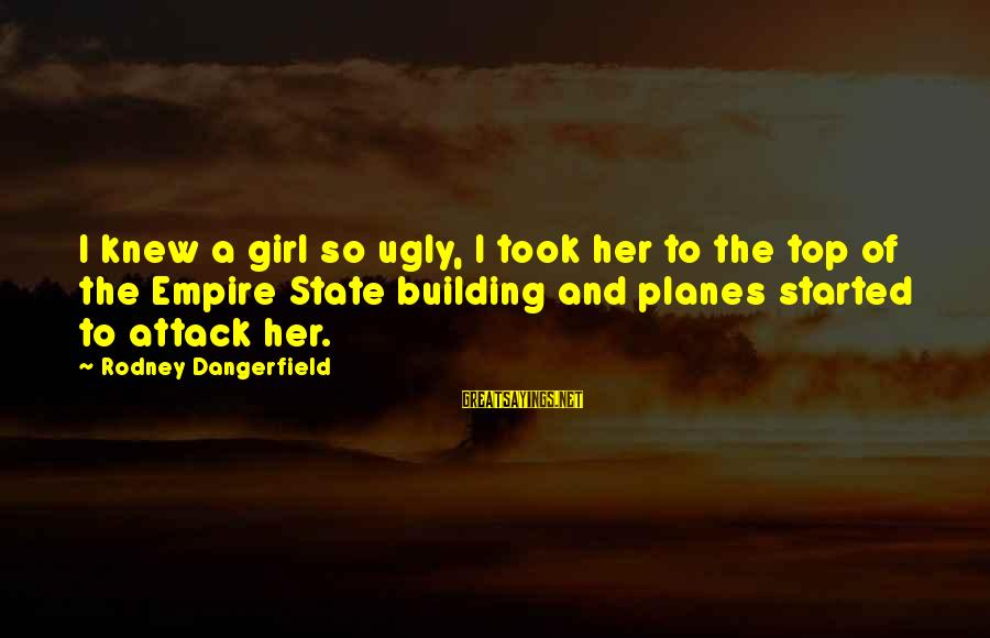 Empire Building Sayings By Rodney Dangerfield: I knew a girl so ugly, I took her to the top of the Empire