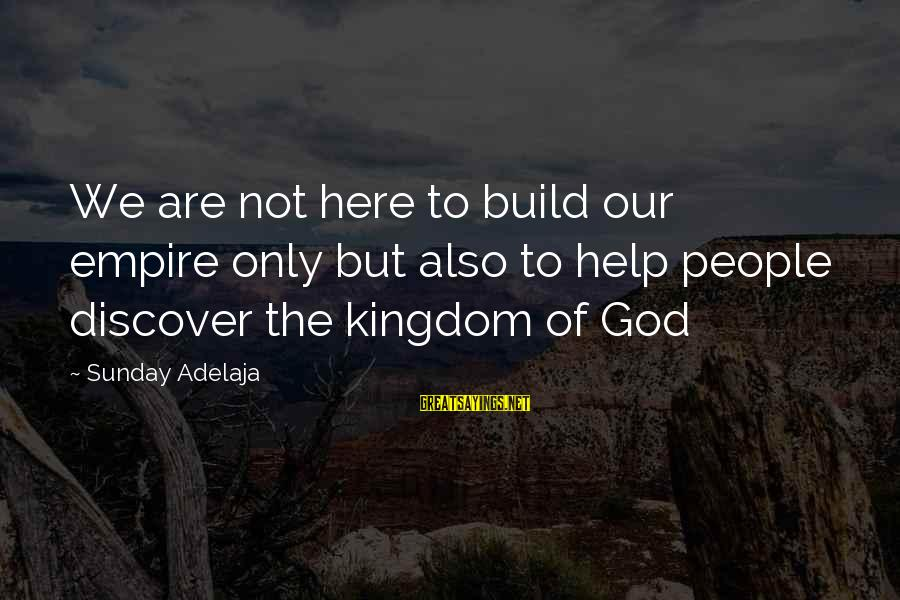 Empire Building Sayings By Sunday Adelaja: We are not here to build our empire only but also to help people discover