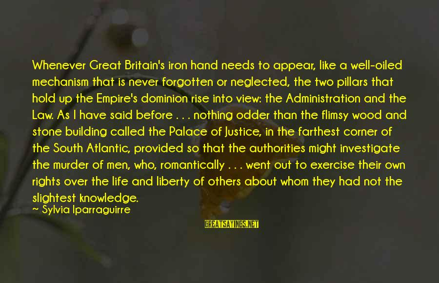 Empire Building Sayings By Sylvia Iparraguirre: Whenever Great Britain's iron hand needs to appear, like a well-oiled mechanism that is never