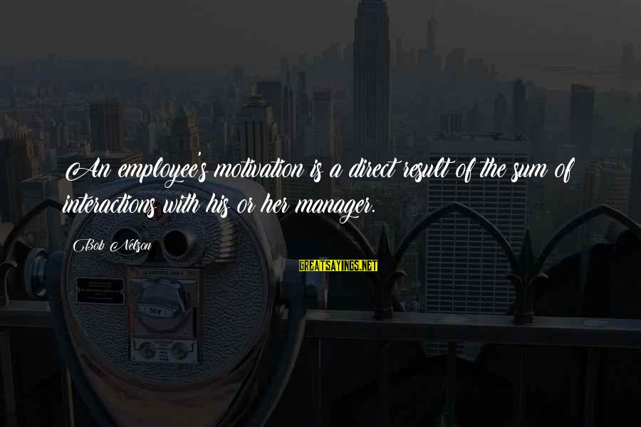 Employee Motivation Sayings By Bob Nelson: An employee's motivation is a direct result of the sum of interactions with his or