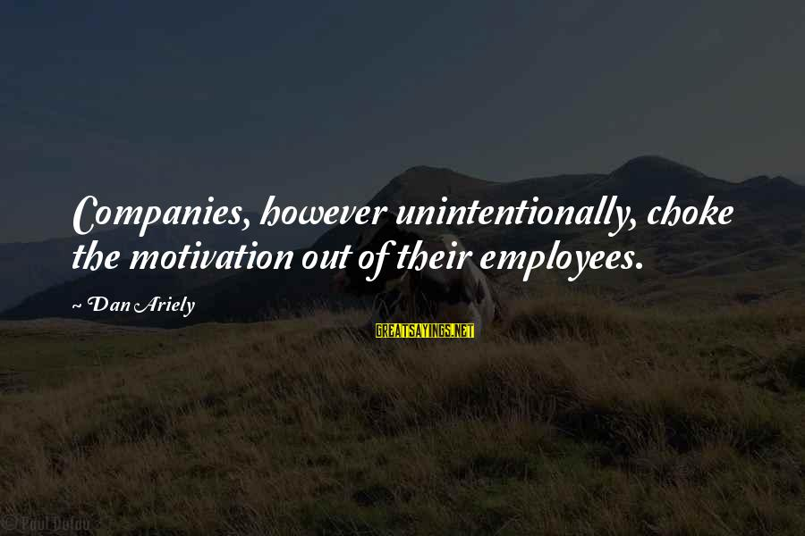 Employee Motivation Sayings By Dan Ariely: Companies, however unintentionally, choke the motivation out of their employees.