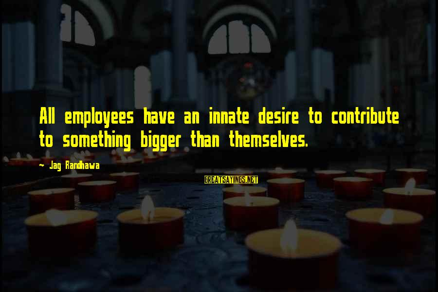 Employee Motivation Sayings By Jag Randhawa: All employees have an innate desire to contribute to something bigger than themselves.