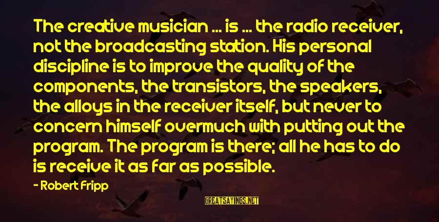 Employee Motivation Sayings By Robert Fripp: The creative musician ... is ... the radio receiver, not the broadcasting station. His personal