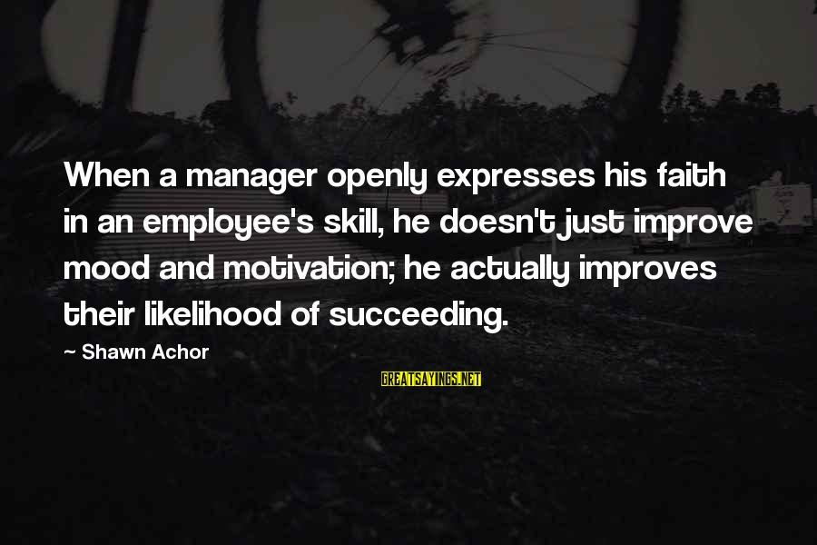 Employee Motivation Sayings By Shawn Achor: When a manager openly expresses his faith in an employee's skill, he doesn't just improve