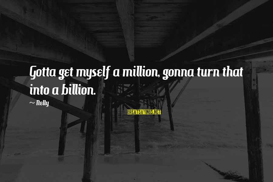 Employeth Sayings By Nelly: Gotta get myself a million, gonna turn that into a billion.