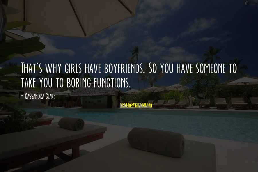Emporiums Sayings By Cassandra Clare: That's why girls have boyfriends. So you have someone to take you to boring functions.