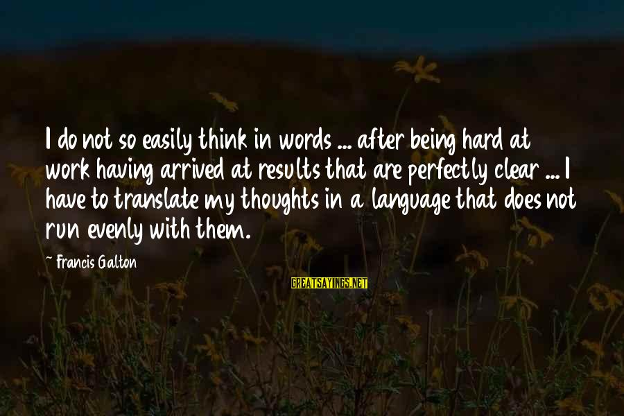 Emporiums Sayings By Francis Galton: I do not so easily think in words ... after being hard at work having