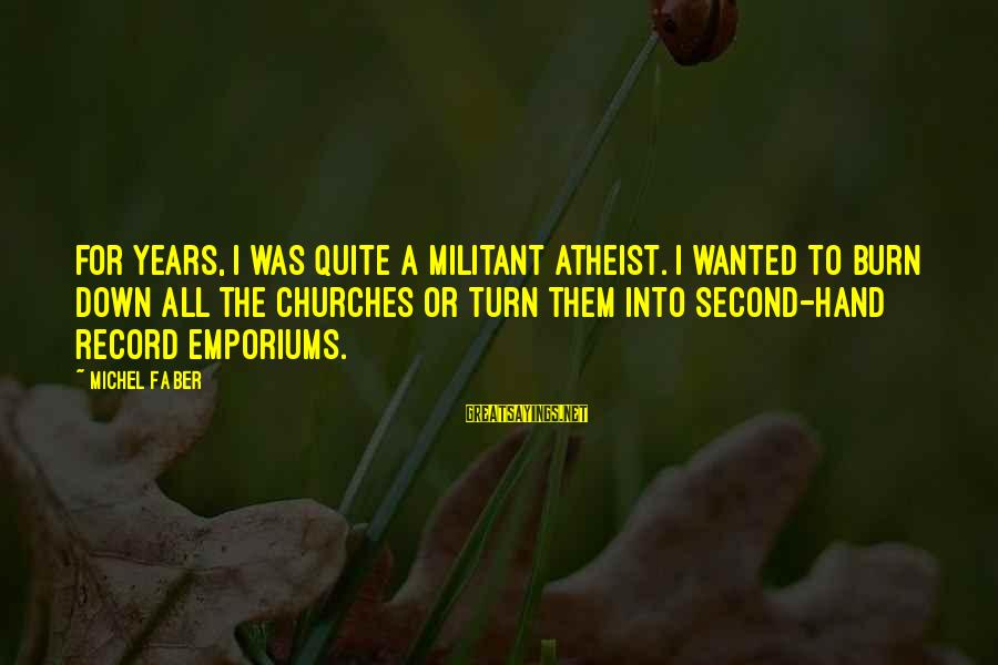 Emporiums Sayings By Michel Faber: For years, I was quite a militant atheist. I wanted to burn down all the